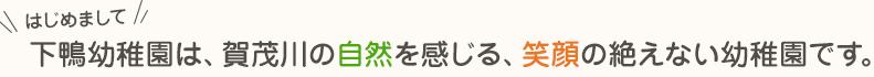 はじめまして!下鴨幼稚園は、賀茂川の自然を感じる、笑顔の絶えない幼稚園です。